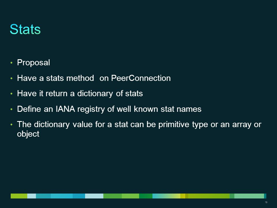 19 Proposal Have a stats method on PeerConnection Have it return a dictionary of stats Define an IANA registry of well known stat names The dictionary