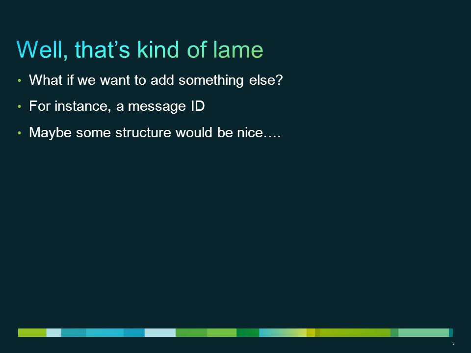 3 What if we want to add something else? For instance, a message ID Maybe some structure would be nice….