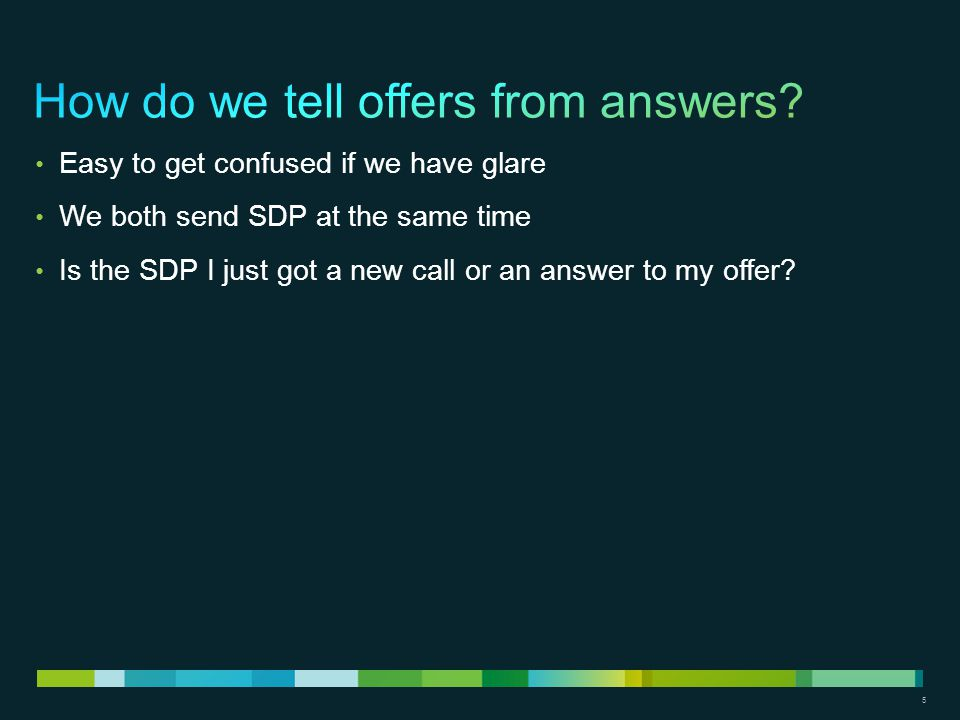 5 Easy to get confused if we have glare We both send SDP at the same time Is the SDP I just got a new call or an answer to my offer?
