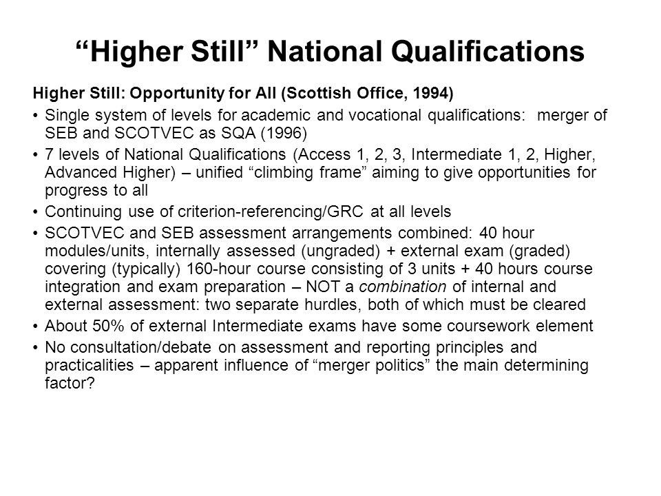Higher Still National Qualifications Higher Still: Opportunity for All (Scottish Office, 1994) Single system of levels for academic and vocational qualifications: merger of SEB and SCOTVEC as SQA (1996) 7 levels of National Qualifications (Access 1, 2, 3, Intermediate 1, 2, Higher, Advanced Higher) – unified climbing frame aiming to give opportunities for progress to all Continuing use of criterion-referencing/GRC at all levels SCOTVEC and SEB assessment arrangements combined: 40 hour modules/units, internally assessed (ungraded) + external exam (graded) covering (typically) 160-hour course consisting of 3 units + 40 hours course integration and exam preparation – NOT a combination of internal and external assessment: two separate hurdles, both of which must be cleared About 50% of external Intermediate exams have some coursework element No consultation/debate on assessment and reporting principles and practicalities – apparent influence of merger politics the main determining factor