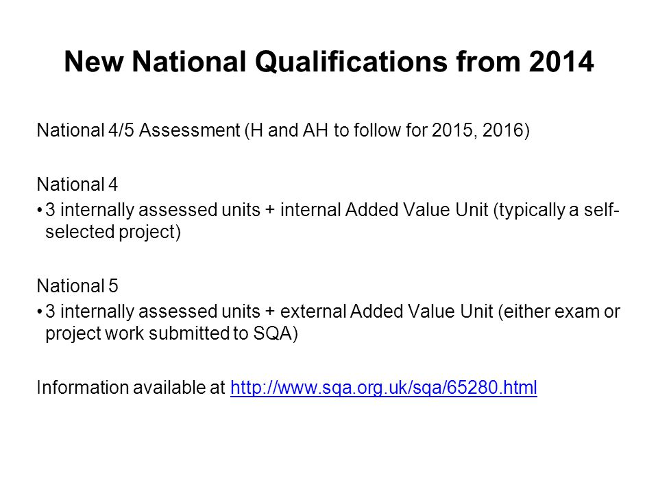 New National Qualifications from 2014 National 4/5 Assessment (H and AH to follow for 2015, 2016) National 4 3 internally assessed units + internal Added Value Unit (typically a self- selected project) National 5 3 internally assessed units + external Added Value Unit (either exam or project work submitted to SQA) Information available at http://www.sqa.org.uk/sqa/65280.htmlhttp://www.sqa.org.uk/sqa/65280.html