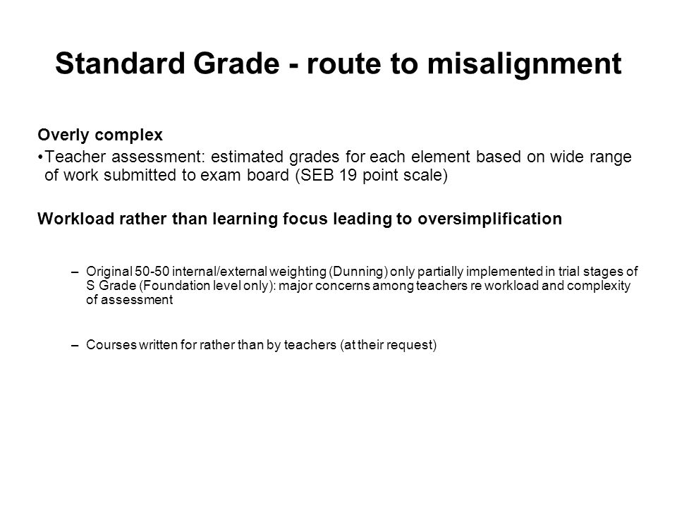 Standard Grade - route to misalignment Overly complex Teacher assessment: estimated grades for each element based on wide range of work submitted to exam board (SEB 19 point scale) Workload rather than learning focus leading to oversimplification –Original 50-50 internal/external weighting (Dunning) only partially implemented in trial stages of S Grade (Foundation level only): major concerns among teachers re workload and complexity of assessment –Courses written for rather than by teachers (at their request)