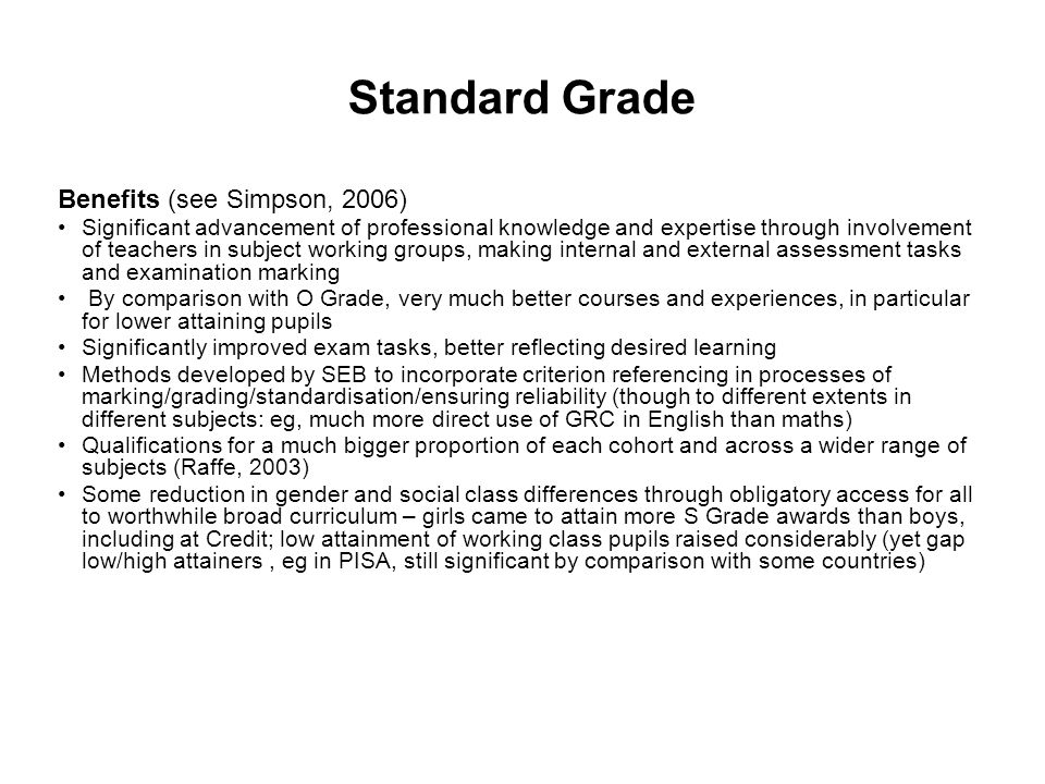 Standard Grade Benefits (see Simpson, 2006) Significant advancement of professional knowledge and expertise through involvement of teachers in subject working groups, making internal and external assessment tasks and examination marking By comparison with O Grade, very much better courses and experiences, in particular for lower attaining pupils Significantly improved exam tasks, better reflecting desired learning Methods developed by SEB to incorporate criterion referencing in processes of marking/grading/standardisation/ensuring reliability (though to different extents in different subjects: eg, much more direct use of GRC in English than maths) Qualifications for a much bigger proportion of each cohort and across a wider range of subjects (Raffe, 2003) Some reduction in gender and social class differences through obligatory access for all to worthwhile broad curriculum – girls came to attain more S Grade awards than boys, including at Credit; low attainment of working class pupils raised considerably (yet gap low/high attainers, eg in PISA, still significant by comparison with some countries)