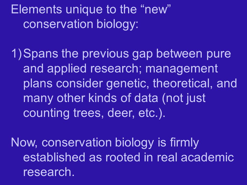 Elements unique to the new conservation biology: 1)Spans the previous gap between pure and applied research; management plans consider genetic, theoretical, and many other kinds of data (not just counting trees, deer, etc.).