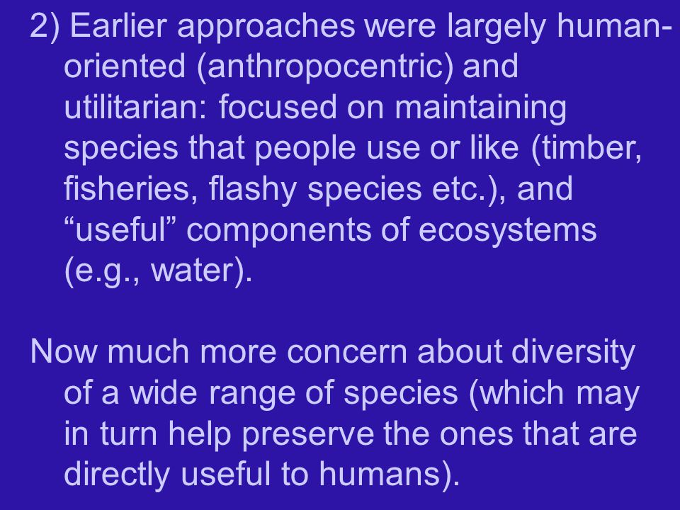 2) Earlier approaches were largely human- oriented (anthropocentric) and utilitarian: focused on maintaining species that people use or like (timber, fisheries, flashy species etc.), and useful components of ecosystems (e.g., water).