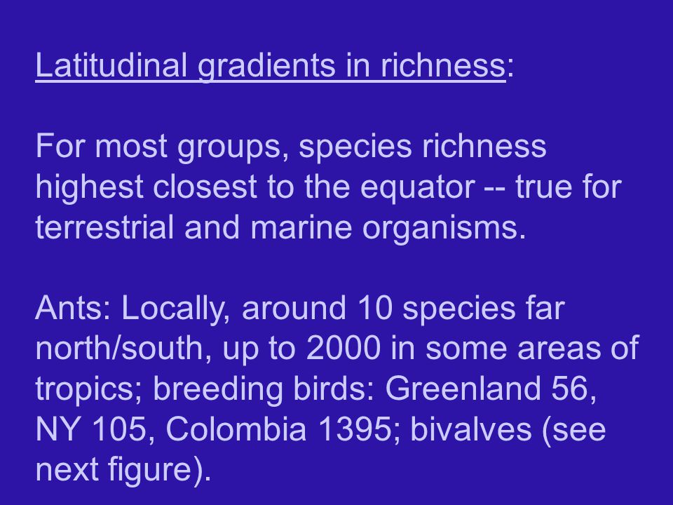 Latitudinal gradients in richness: For most groups, species richness highest closest to the equator -- true for terrestrial and marine organisms.