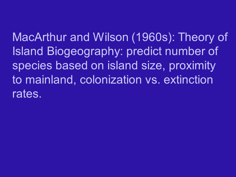 MacArthur and Wilson (1960s): Theory of Island Biogeography: predict number of species based on island size, proximity to mainland, colonization vs.