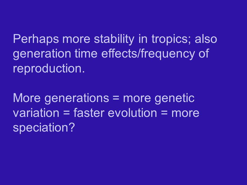 Perhaps more stability in tropics; also generation time effects/frequency of reproduction.