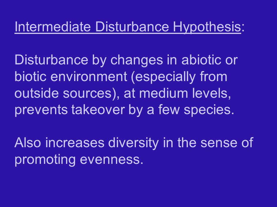 Intermediate Disturbance Hypothesis: Disturbance by changes in abiotic or biotic environment (especially from outside sources), at medium levels, prevents takeover by a few species.