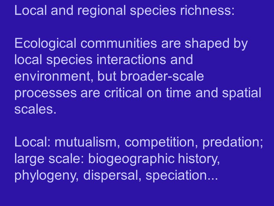 Local and regional species richness: Ecological communities are shaped by local species interactions and environment, but broader-scale processes are critical on time and spatial scales.