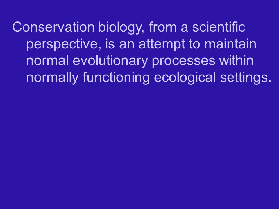Conservation biology, from a scientific perspective, is an attempt to maintain normal evolutionary processes within normally functioning ecological settings.
