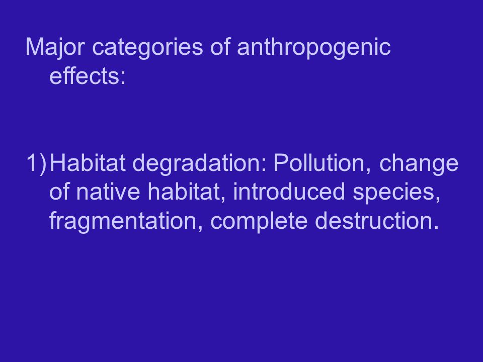 Major categories of anthropogenic effects: 1)Habitat degradation: Pollution, change of native habitat, introduced species, fragmentation, complete destruction.
