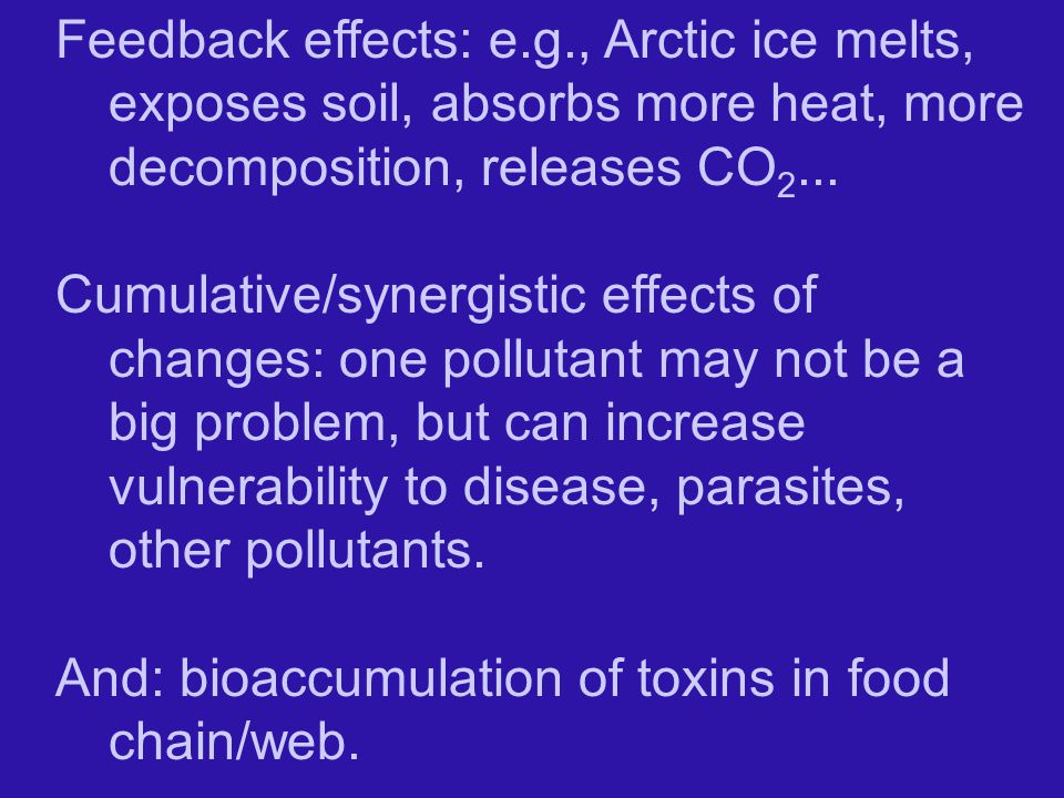 Feedback effects: e.g., Arctic ice melts, exposes soil, absorbs more heat, more decomposition, releases CO 2...
