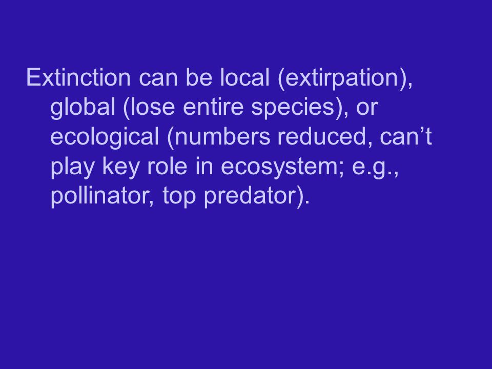 Extinction can be local (extirpation), global (lose entire species), or ecological (numbers reduced, can't play key role in ecosystem; e.g., pollinator, top predator).