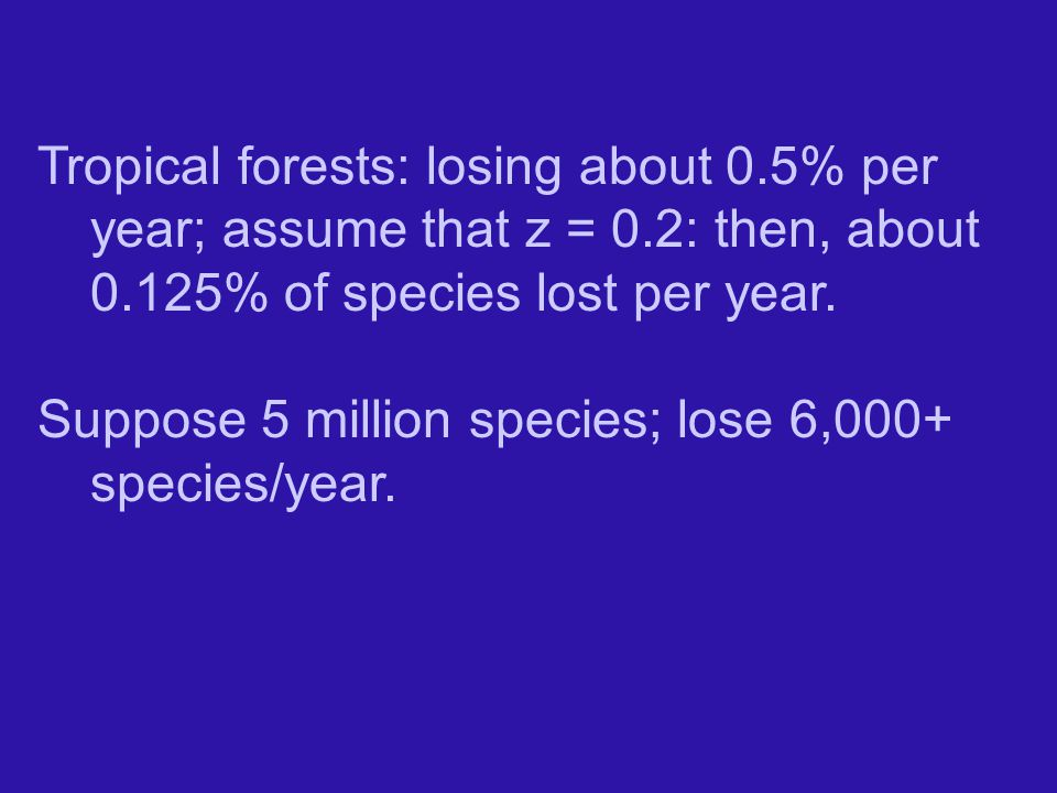 Tropical forests: losing about 0.5% per year; assume that z = 0.2: then, about 0.125% of species lost per year.