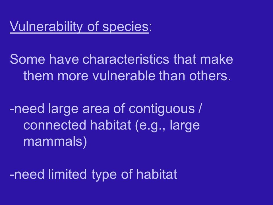 Vulnerability of species: Some have characteristics that make them more vulnerable than others.