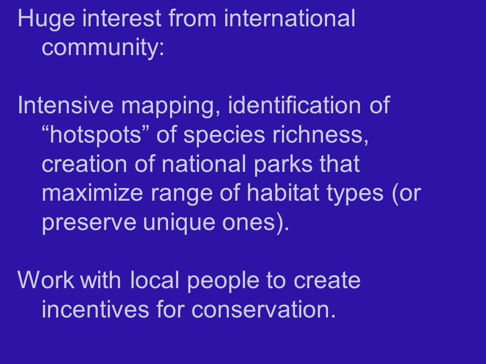 Huge interest from international community: Intensive mapping, identification of hotspots of species richness, creation of national parks that maximize range of habitat types (or preserve unique ones).