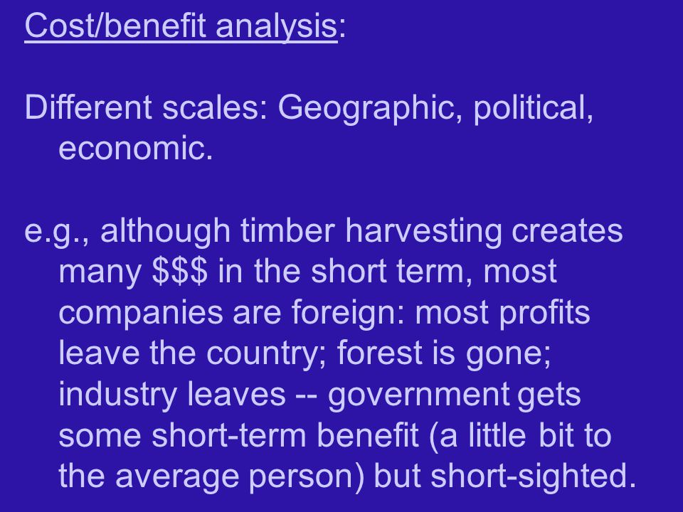 Cost/benefit analysis: Different scales: Geographic, political, economic.