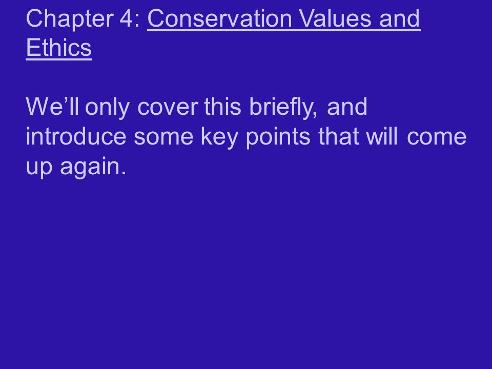 Chapter 4: Conservation Values and Ethics We'll only cover this briefly, and introduce some key points that will come up again.