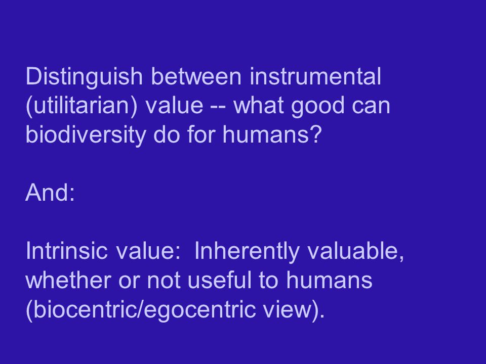 Distinguish between instrumental (utilitarian) value -- what good can biodiversity do for humans.