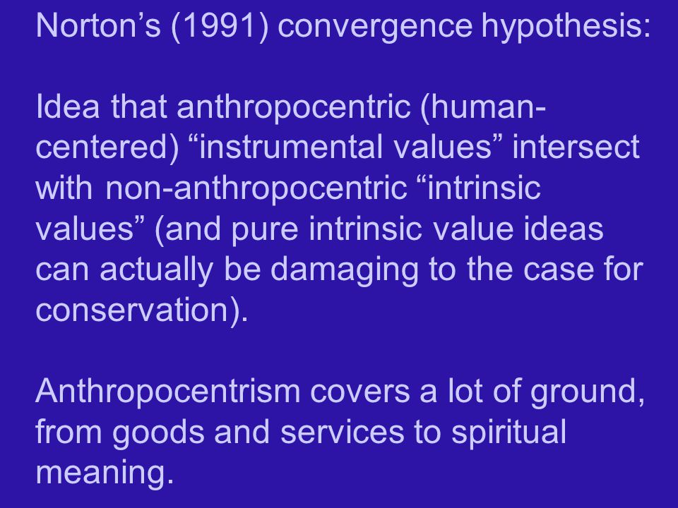 Norton's (1991) convergence hypothesis: Idea that anthropocentric (human- centered) instrumental values intersect with non-anthropocentric intrinsic values (and pure intrinsic value ideas can actually be damaging to the case for conservation).