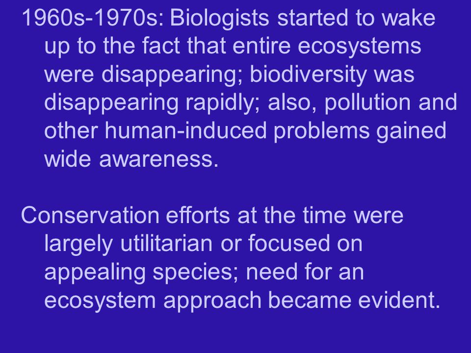 1960s-1970s: Biologists started to wake up to the fact that entire ecosystems were disappearing; biodiversity was disappearing rapidly; also, pollution and other human-induced problems gained wide awareness.