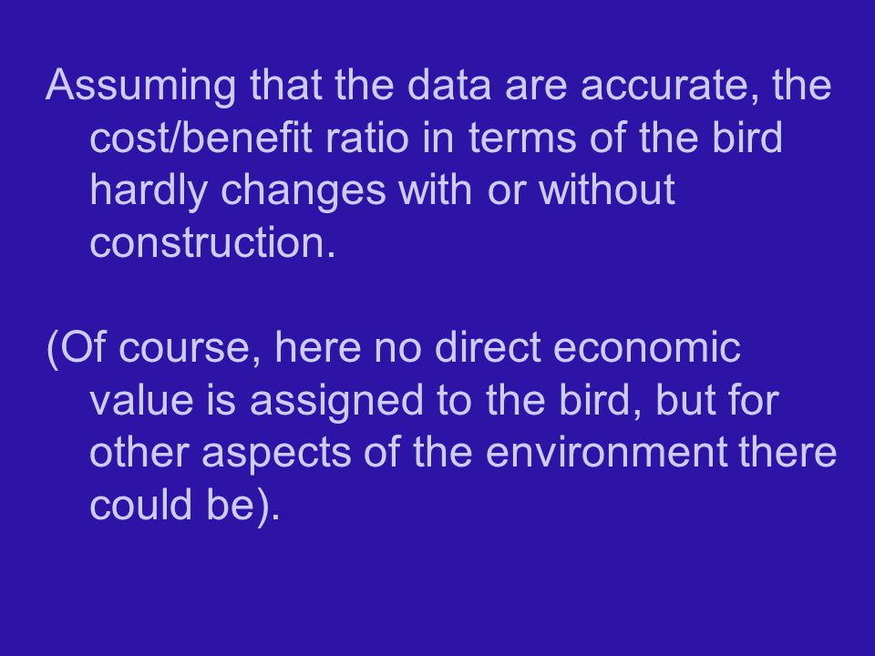 Assuming that the data are accurate, the cost/benefit ratio in terms of the bird hardly changes with or without construction.