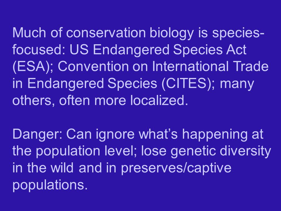 Much of conservation biology is species- focused: US Endangered Species Act (ESA); Convention on International Trade in Endangered Species (CITES); many others, often more localized.