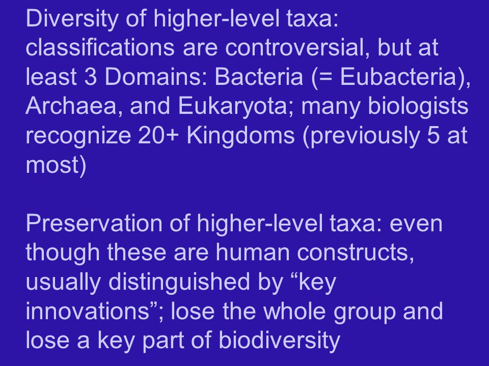 Diversity of higher-level taxa: classifications are controversial, but at least 3 Domains: Bacteria (= Eubacteria), Archaea, and Eukaryota; many biologists recognize 20+ Kingdoms (previously 5 at most) Preservation of higher-level taxa: even though these are human constructs, usually distinguished by key innovations ; lose the whole group and lose a key part of biodiversity