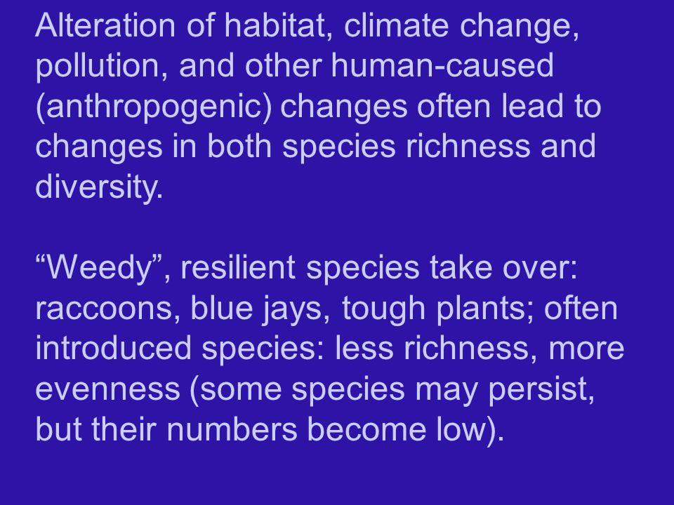 Alteration of habitat, climate change, pollution, and other human-caused (anthropogenic) changes often lead to changes in both species richness and diversity.