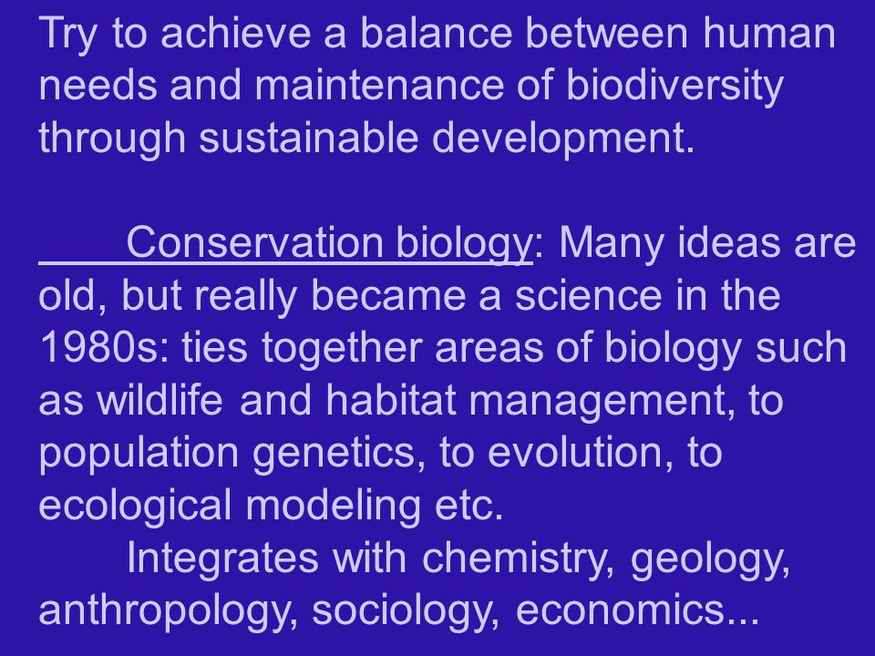 Try to achieve a balance between human needs and maintenance of biodiversity through sustainable development.
