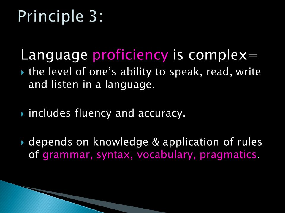 Language proficiency is complex=  the level of one's ability to speak, read, write and listen in a language.