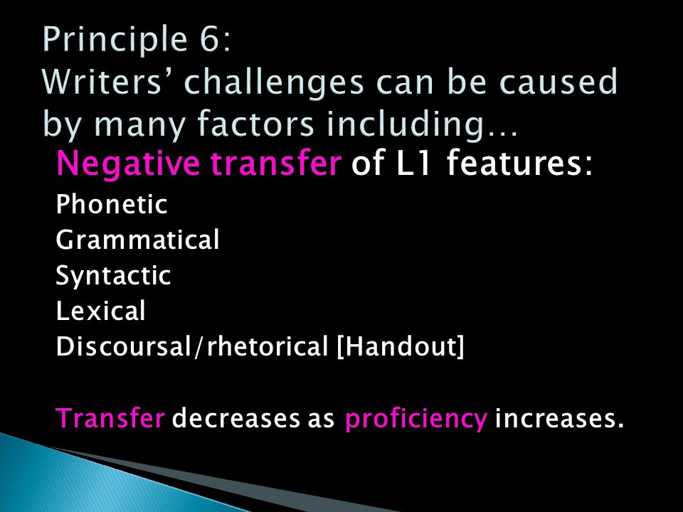 Negative transfer of L1 features: Phonetic Grammatical Syntactic Lexical Discoursal/rhetorical [Handout] Transfer decreases as proficiency increases.