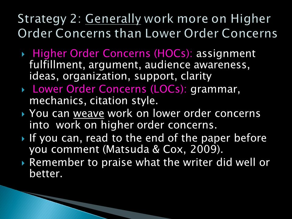  Higher Order Concerns (HOCs): assignment fulfillment, argument, audience awareness, ideas, organization, support, clarity  Lower Order Concerns (LOCs): grammar, mechanics, citation style.
