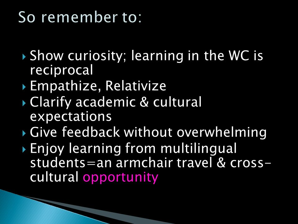  Show curiosity; learning in the WC is reciprocal  Empathize, Relativize  Clarify academic & cultural expectations  Give feedback without overwhelming  Enjoy learning from multilingual students=an armchair travel & cross- cultural opportunity