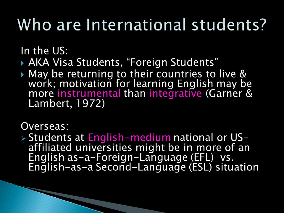 In the US:  AKA Visa Students, Foreign Students  May be returning to their countries to live & work; motivation for learning English may be more instrumental than integrative (Garner & Lambert, 1972) Overseas:  Students at English-medium national or US- affiliated universities might be in more of an English as-a-Foreign-Language (EFL) vs.