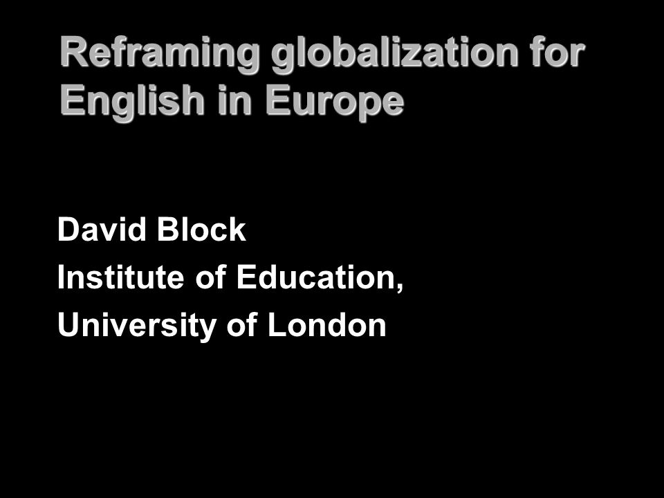 Reframing globalization for English in Europe David Block Institute of Education, University of London