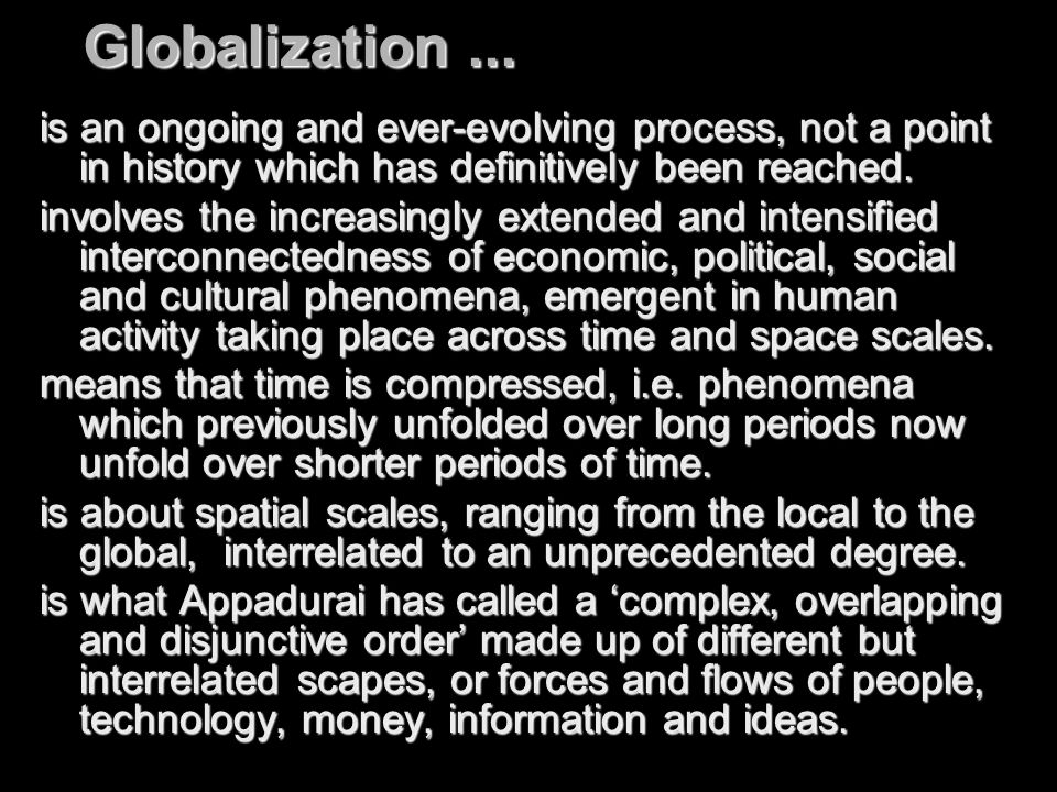 Globalization... is an ongoing and ever-evolving process, not a point in history which has definitively been reached. involves the increasingly extend
