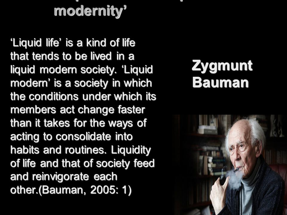'Liquid life' and 'liquid modernity' Zygmunt Bauman 'Liquid life' is a kind of life that tends to be lived in a liquid modern society. 'Liquid modern'