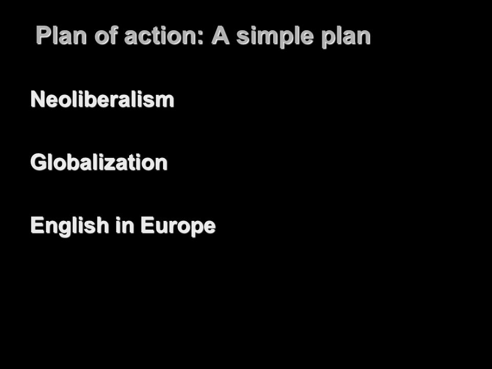 Plan of action: A simple plan NeoliberalismGlobalization English in Europe
