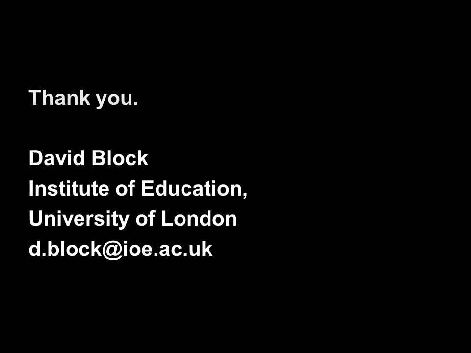 Thank you. David Block Institute of Education, University of London d.block@ioe.ac.uk
