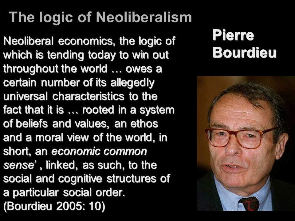 The logic of Neoliberalism Neoliberal economics, the logic of which is tending today to win out throughout the world … owes a certain number of its al