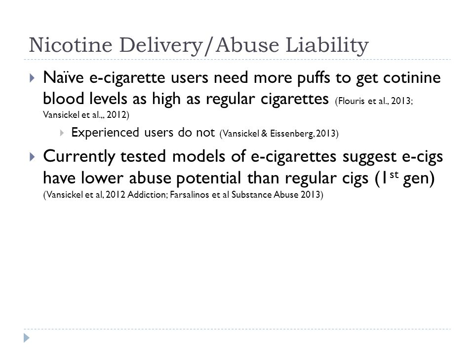 Nicotine Delivery/Abuse Liability  Naïve e-cigarette users need more puffs to get cotinine blood levels as high as regular cigarettes (Flouris et al., 2013; Vansickel et al.,, 2012)  Experienced users do not (Vansickel & Eissenberg, 2013)  Currently tested models of e-cigarettes suggest e-cigs have lower abuse potential than regular cigs (1 st gen) (Vansickel et al, 2012 Addiction; Farsalinos et al Substance Abuse 2013)