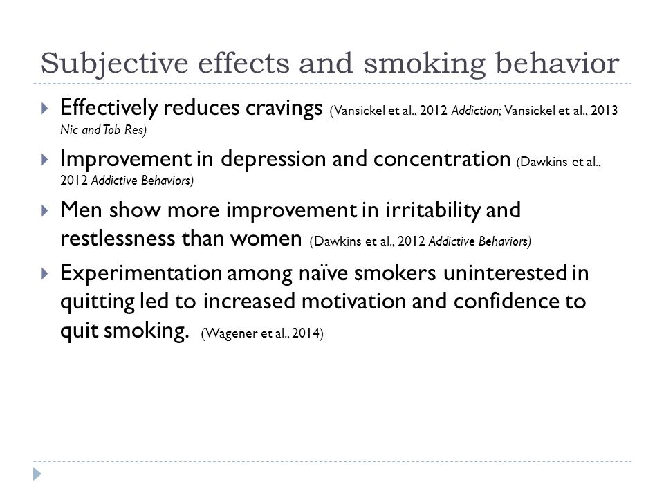 Subjective effects and smoking behavior  Effectively reduces cravings (Vansickel et al., 2012 Addiction; Vansickel et al., 2013 Nic and Tob Res)  Improvement in depression and concentration ( Dawkins et al., 2012 Addictive Behaviors)  Men show more improvement in irritability and restlessness than women (Dawkins et al., 2012 Addictive Behaviors)  Experimentation among naïve smokers uninterested in quitting led to increased motivation and confidence to quit smoking.