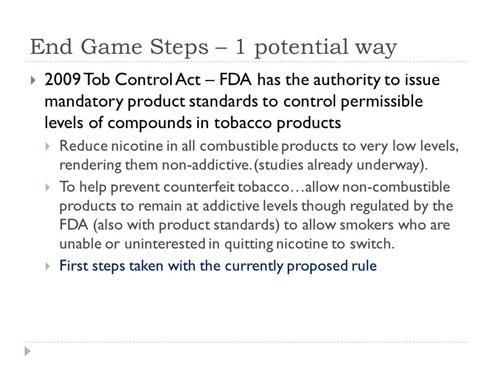End Game Steps – 1 potential way  2009 Tob Control Act – FDA has the authority to issue mandatory product standards to control permissible levels of compounds in tobacco products  Reduce nicotine in all combustible products to very low levels, rendering them non-addictive.