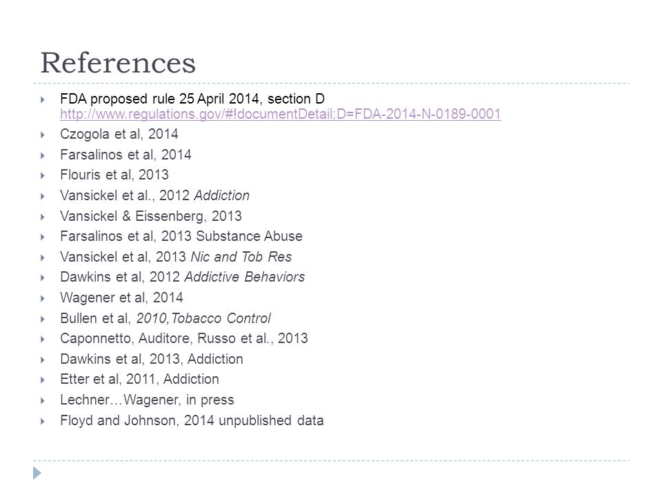 References  FDA proposed rule 25 April 2014, section D http://www.regulations.gov/#!documentDetail;D=FDA-2014-N-0189-0001 http://www.regulations.gov/#!documentDetail;D=FDA-2014-N-0189-0001  Czogola et al, 2014  Farsalinos et al, 2014  Flouris et al, 2013  Vansickel et al., 2012 Addiction  Vansickel & Eissenberg, 2013  Farsalinos et al, 2013 Substance Abuse  Vansickel et al, 2013 Nic and Tob Res  Dawkins et al, 2012 Addictive Behaviors  Wagener et al, 2014  Bullen et al, 2010,Tobacco Control  Caponnetto, Auditore, Russo et al., 2013  Dawkins et al, 2013, Addiction  Etter et al, 2011, Addiction  Lechner…Wagener, in press  Floyd and Johnson, 2014 unpublished data