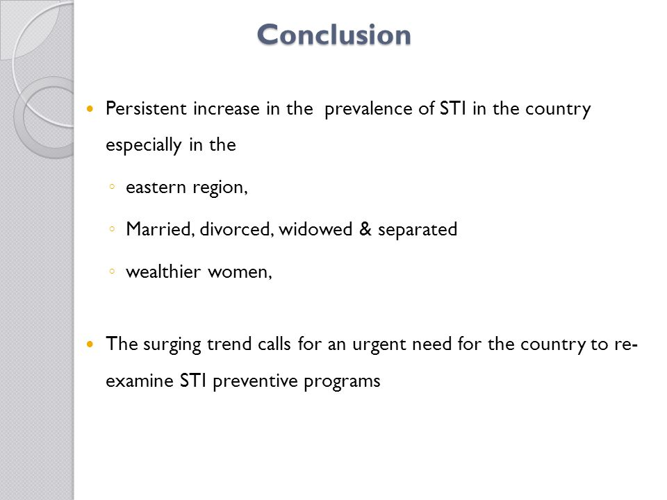 Conclusion Persistent increase in the prevalence of STI in the country especially in the ◦ eastern region, ◦ Married, divorced, widowed & separated ◦ wealthier women, The surging trend calls for an urgent need for the country to re- examine STI preventive programs