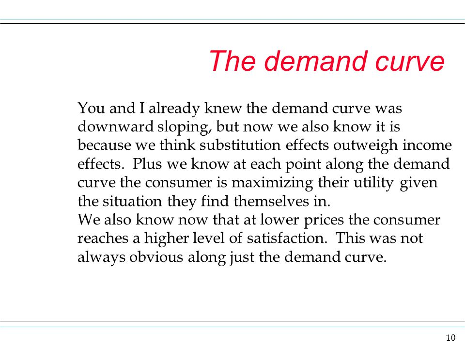 10 The demand curve You and I already knew the demand curve was downward sloping, but now we also know it is because we think substitution effects out