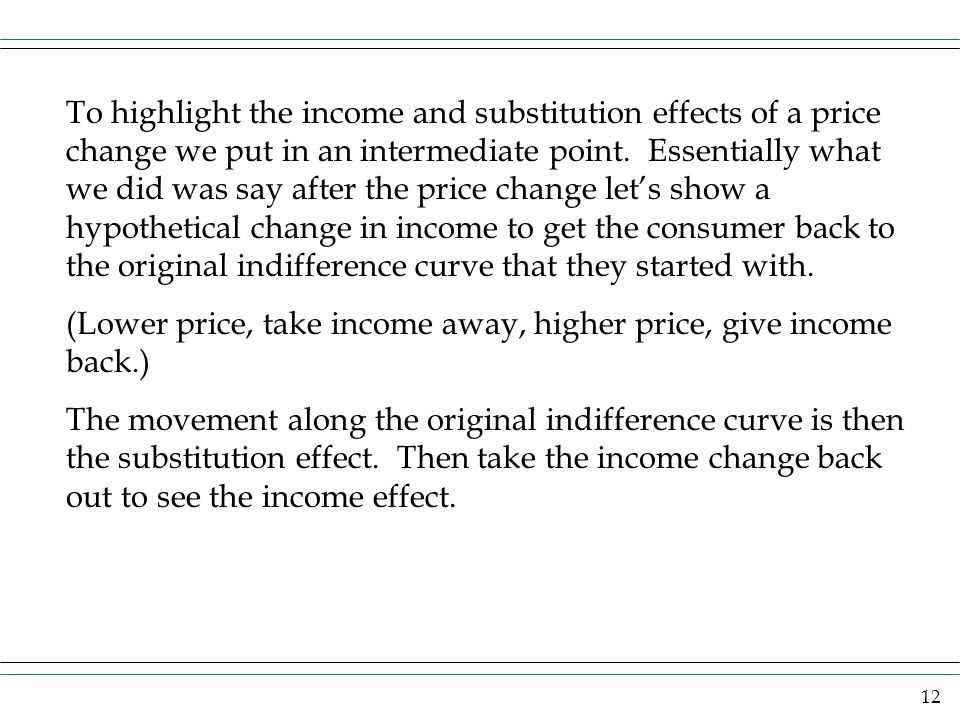 12 To highlight the income and substitution effects of a price change we put in an intermediate point. Essentially what we did was say after the price