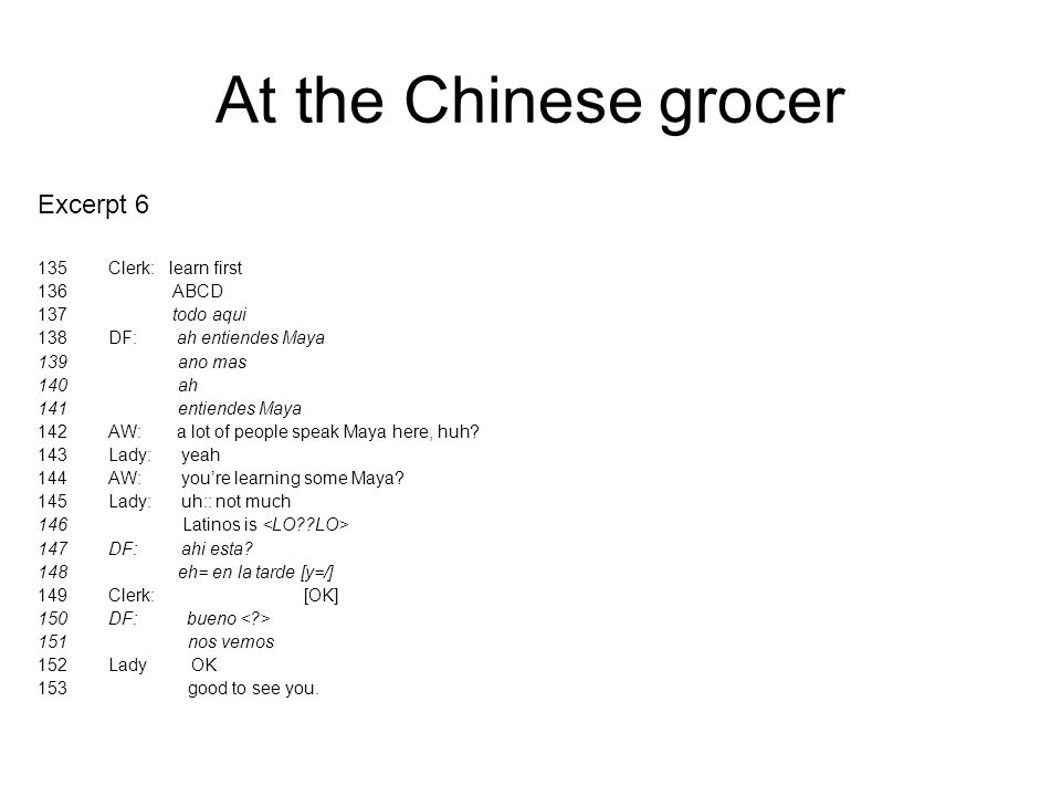 At the Chinese grocer Excerpt 6 135Clerk: learn first 136 ABCD 137 todo aqui 138DF: ah entiendes Maya 139 ano mas 140 ah 141 entiendes Maya 142AW: a l